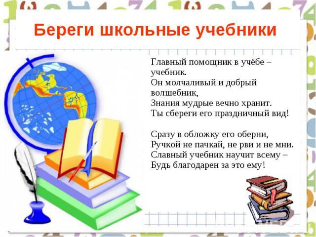 Береги школьные учебники Главный помощник в учёбе – учебник. Он молчаливый и добрый волшебник, Знания мудрые вечно хранит. Ты сбереги его праздничный вид! Сразу в обложку его оберни, Ручкой не пачкай, не рви и не мни. Славный учебник научит всему – …