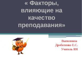 « Факторы, влияющие на качество преподавания» Выполнила Дроботенко Е.С. Учитель