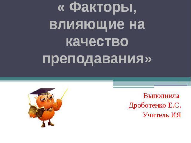 « Факторы, влияющие на качество преподавания» Выполнила Дроботенко Е.С. Учитель ИЯ