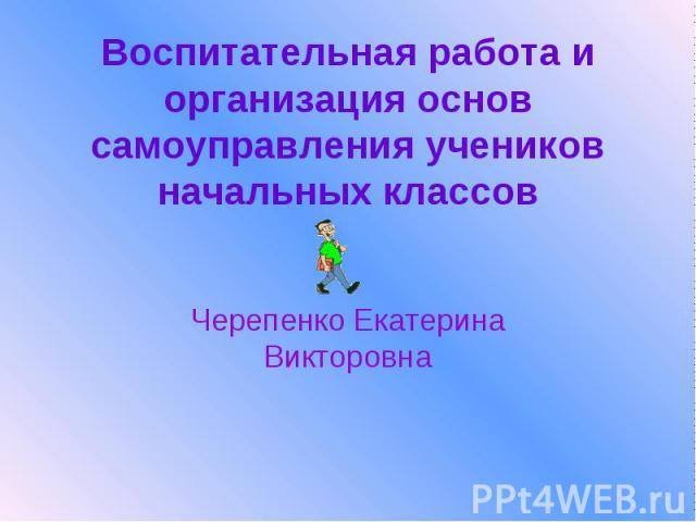 Воспитательная работа и организация основ самоуправления учеников начальных классов Черепенко Екатерина Викторовна