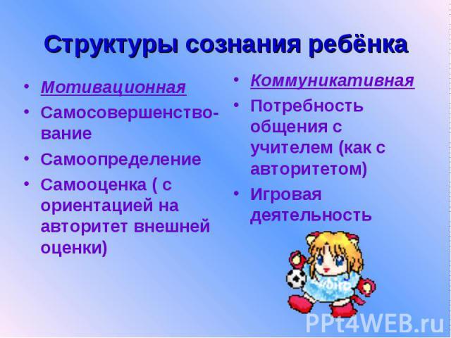 Структуры сознания ребёнка Мотивационная Самосовершенство-вание Самоопределение Самооценка ( с ориентацией на авторитет внешней оценки)