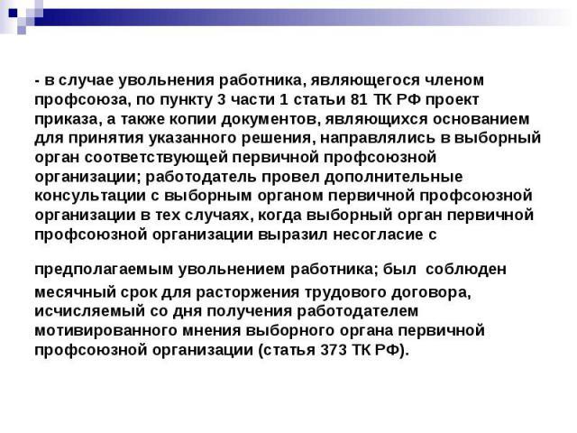 - в случае увольнения работника, являющегося членом профсоюза, по пункту 3 части 1 статьи 81 ТК РФ проект приказа, а также копии документов, являющихся основанием для принятия указанного решения, направлялись в выборный орган соответствующей первичн…