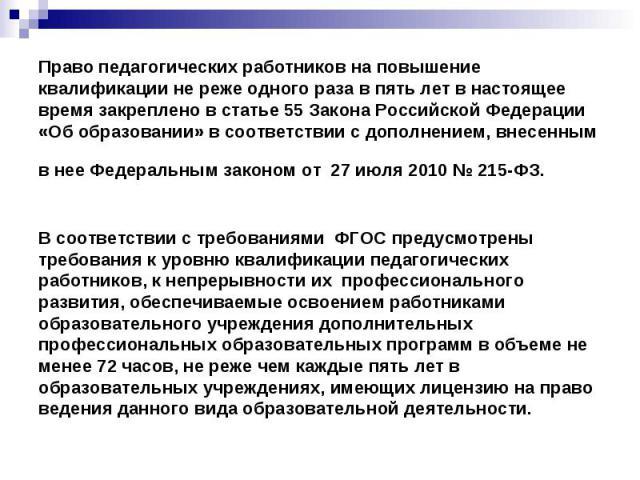 Право педагогических работников на повышение квалификации не реже одного раза в пять лет в настоящее время закреплено в статье 55 Закона Российской Федерации «Об образовании» в соответствии с дополнением, внесенным в нее Федеральным законом от 27 ию…
