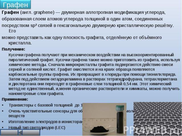 Графен (англ. graphene) — двумерная аллотропная модификация углерода, Графен (англ. graphene) — двумерная аллотропная модификация углерода, образованная слоем атомов углерода толщиной в один атом, соединенных посредством sp² связей в гексагональную …