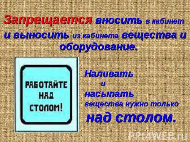 Запрещается вносить в кабинет Запрещается вносить в кабинет и выносить из кабинета вещества и оборудование.