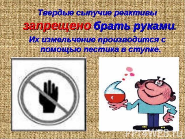 Твердые сыпучие реактивы запрещено брать руками. Твердые сыпучие реактивы запрещено брать руками. Их измельчение производится с помощью пестика в ступке.