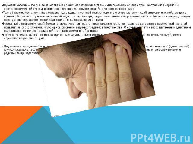 Шумовая болезнь – это общее заболевание организма с преимущественным поражением органа слуха, центральной нервной и сердечнососудистой систем, развивающееся при длительном воздействии интенсивного шума. Шумовая болезнь – это общее заболевание органи…