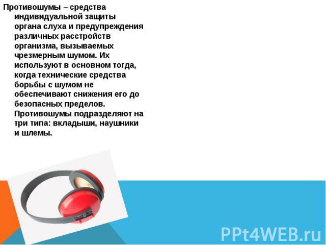 Противошумы – средства индивидуальной защиты органа слуха и предупреждения различных расстройств организма, вызываемых чрезмерным шумом. Их используют в основном тогда, когда технические средства борьбы с шумом не обеспечивают снижения его до безопа…