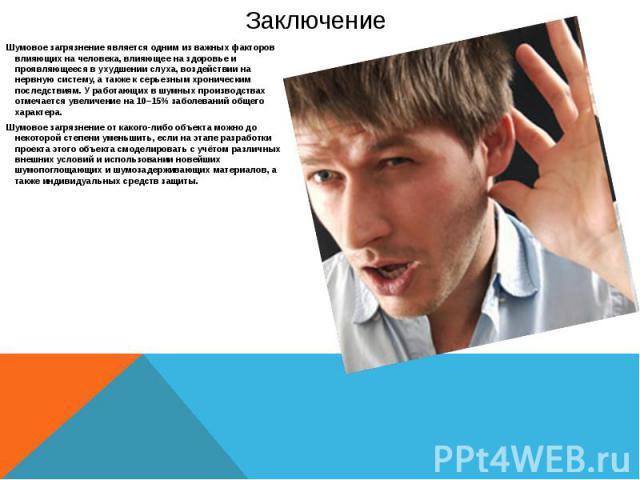 Заключение Шумовое загрязнение является одним из важных факторов влияющих на человека, влияющее на здоровье и проявляющееся в ухудшении слуха, воздействии на нервную систему, а также к серьезным хроническим последствиям. У работающих в шумных произв…