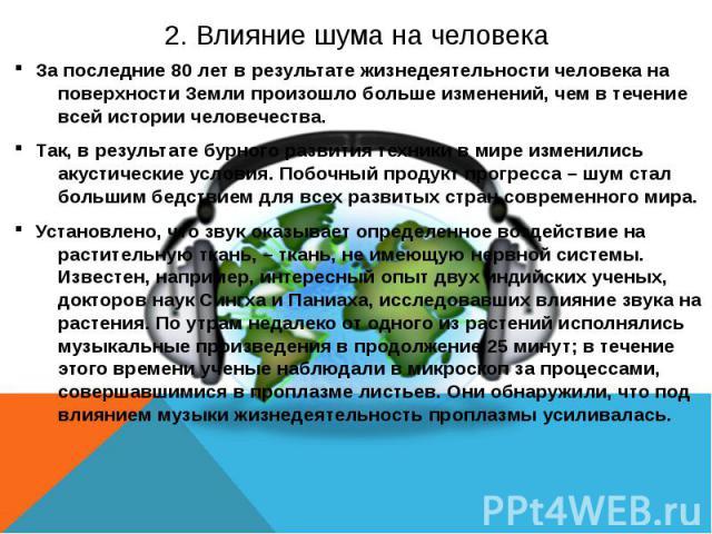 2. Влияние шума на человека За последние 80 лет в результате жизнедеятельности человека на поверхности Земли произошло больше изменений, чем в течение всей истории человечества. Так, в результате бурного развития техники в мире изменились акустическ…