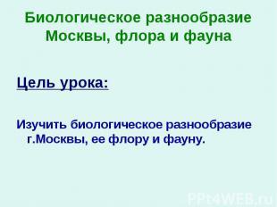 Цель урока: Изучить биологическое разнообразие г.Москвы, ее флору и фауну.