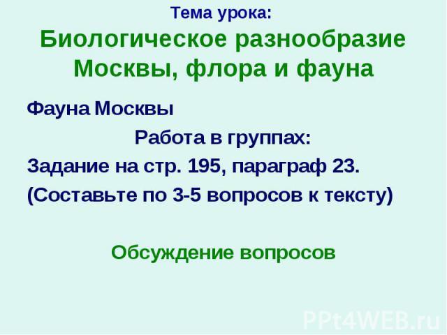 Фауна Москвы Фауна Москвы Работа в группах: Задание на стр. 195, параграф 23. (Составьте по 3-5 вопросов к тексту) Обсуждение вопросов