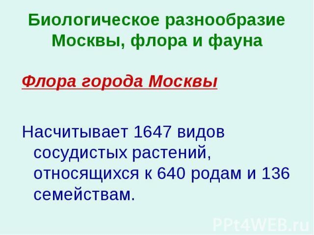 Флора города Москвы Флора города Москвы Насчитывает 1647 видов сосудистых растений, относящихся к 640 родам и 136 семействам.