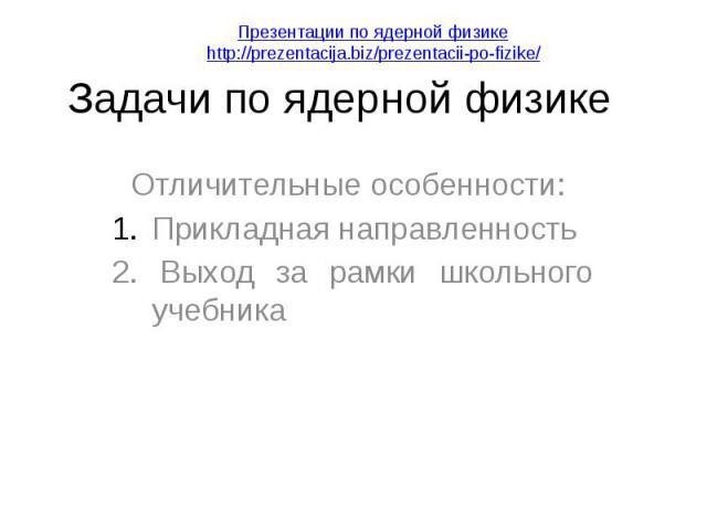 Задачи по ядерной физике Отличительные особенности: Прикладная направленность 2. Выход за рамки школьного учебника