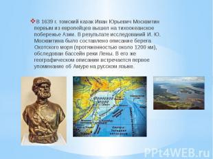 В 1639 г. томский казак Иван Юрьевич Москвитин первым из европейцев вышел на тих