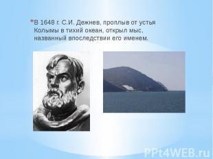 В 1648 г. С.И. Дежнев, проплыв от устья Колымы в тихий океан, открыл мыс, назван