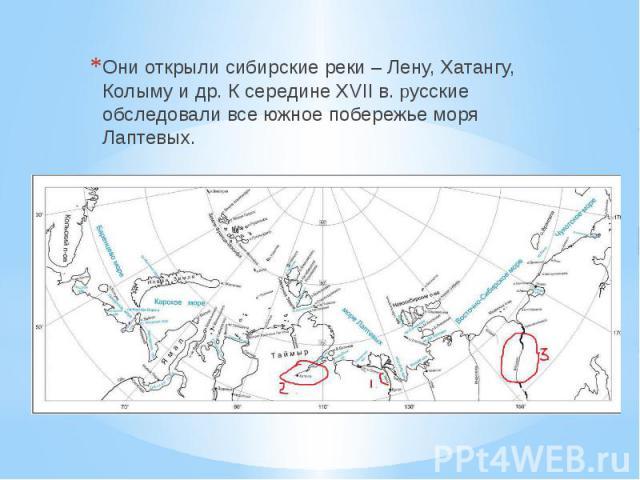 Они открыли сибирские реки – Лену, Хатангу, Колыму и др. К середине XVII в. русские обследовали все южное побережье моря Лаптевых.