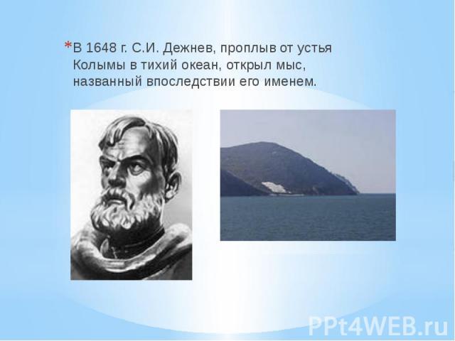 В 1648 г. С.И. Дежнев, проплыв от устья Колымы в тихий океан, открыл мыс, названный впоследствии его именем.