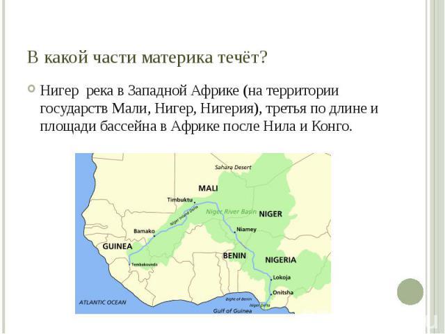 В какой части материка течёт? Нигер река в Западной Африке (на территории государств Мали, Нигер, Нигерия), третья по длине и площади бассейна в Африке после Нила и Конго.