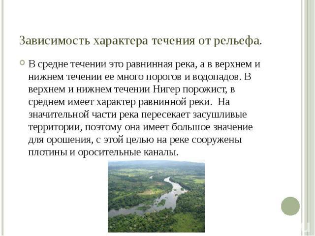 Зависимость характера течения от рельефа. В средне течении это равнинная река, а в верхнем и нижнем течении ее много порогов и водопадов. В верхнем и нижнем течении Нигер порожист, в среднем имеет характер равнинной реки. На значительной части река …