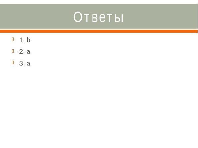 Ответы 1. b 2. a 3. a