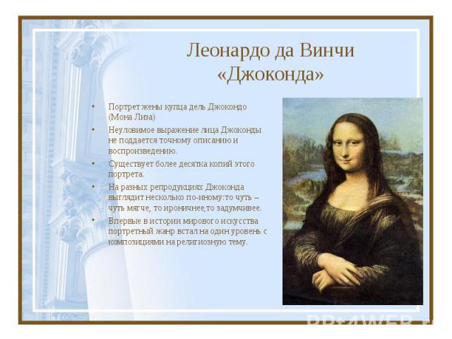 Портрет жены купца дель Джокондо (Мона Лиза) Портрет жены купца дель Джокондо (Мона Лиза) Неуловимое выражение лица Джоконды не поддается точному описанию и воспроизведению. Существует более десятка копий этого портрета. На разных репродукциях Джоко…