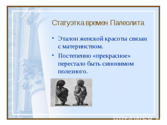 Эталон женской красоты связан с материнством. Эталон женской красоты связан с материнством. Постепенно «прекрасное» перестало быть синонимом полезного.