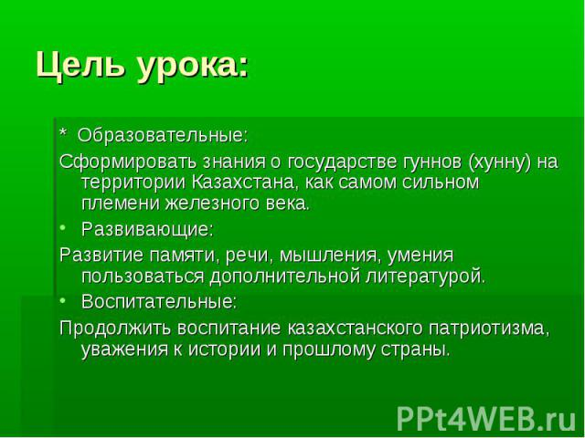 Цель урока: * Образовательные: Сформировать знания о государстве гуннов (хунну) на территории Казахстана, как самом сильном племени железного века. Развивающие: Развитие памяти, речи, мышления, умения пользоваться дополнительной литературой. Воспита…