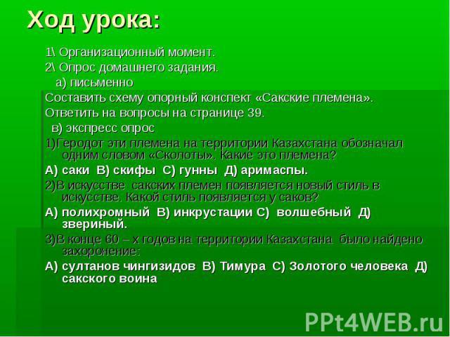 Ход урока: 1\ Организационный момент. 2\ Опрос домашнего задания. а) письменно Составить схему опорный конспект «Сакские племена». Ответить на вопросы на странице 39. в) экспресс опрос 1)Геродот эти племена на территории Казахстана обозначал одним с…