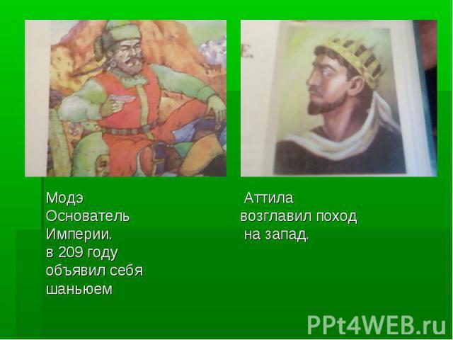 Модэ Аттила Основатель возглавил поход Империи. на запад. в 209 году объявил себя шаньюем