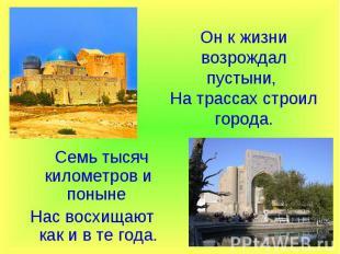Он к жизни возрождал пустыни, На трассах строил города. Семь тысяч километров и