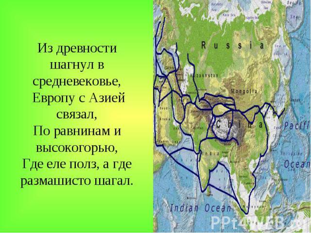 Из древности шагнул в средневековье, Европу с Азией связал, По равнинам и высокогорью, Где еле полз, а где размашисто шагал.