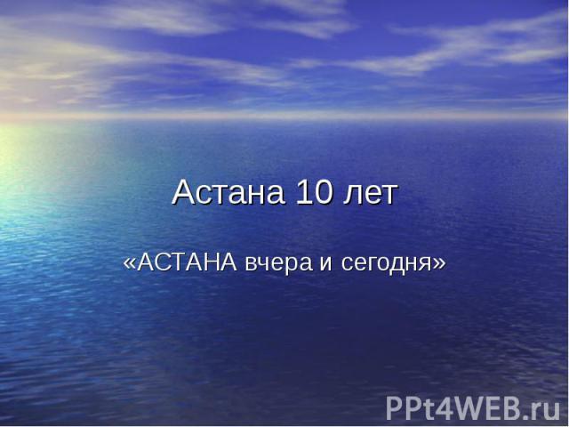 Астана 10 лет «АСТАНА вчера и сегодня»