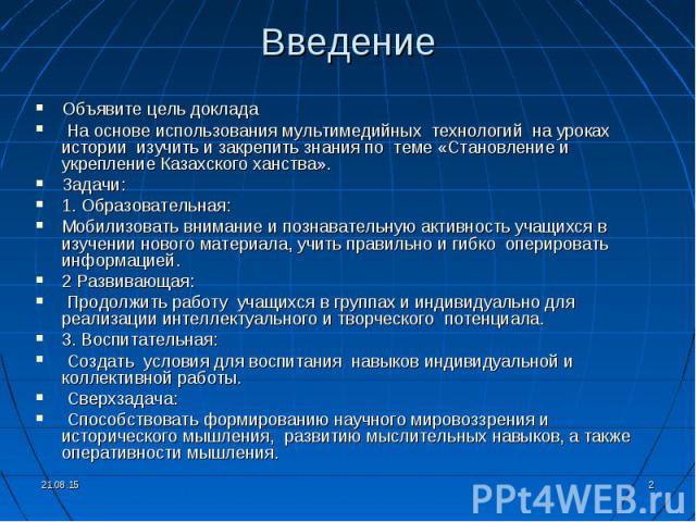 Объявите цель доклада Объявите цель доклада На основе использования мультимедийных технологий на уроках истории изучить и закрепить знания по теме «Становление и укрепление Казахского ханства». Задачи: 1. Образовательная: Мобилизовать внимание и поз…