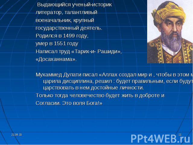 Выдающийся ученый-историк Выдающийся ученый-историк литератор, талантливый военачальник, крупный государственный деятель. Родился в 1499 году, умер в 1551 году Написал труд «Тарих-и- Рашиди», «Досаханнама». Мухаммед Дулати писал «Аллах создал мир и …