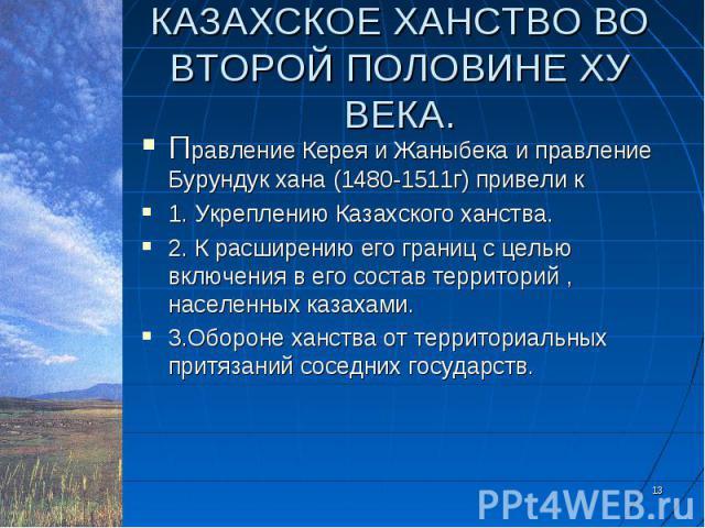 Правление Керея и Жаныбека и правление Бурундук хана (1480-1511г) привели к Правление Керея и Жаныбека и правление Бурундук хана (1480-1511г) привели к 1. Укреплению Казахского ханства. 2. К расширению его границ с целью включения в его состав терри…