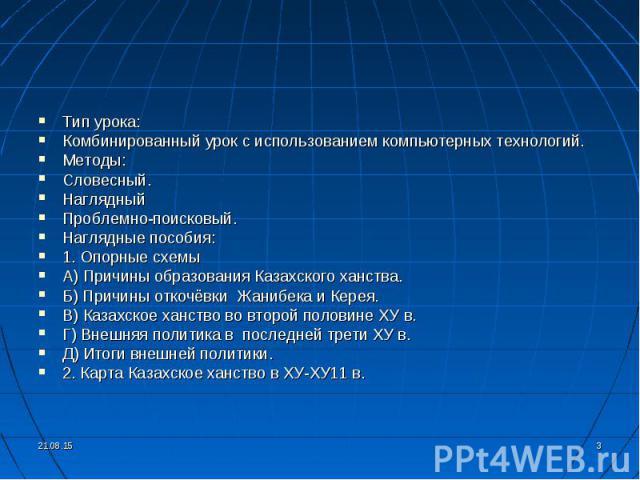 Тип урока: Тип урока: Комбинированный урок с использованием компьютерных технологий. Методы: Словесный. Наглядный Проблемно-поисковый. Наглядные пособия: 1. Опорные схемы А) Причины образования Казахского ханства. Б) Причины откочёвки Жанибека и Кер…