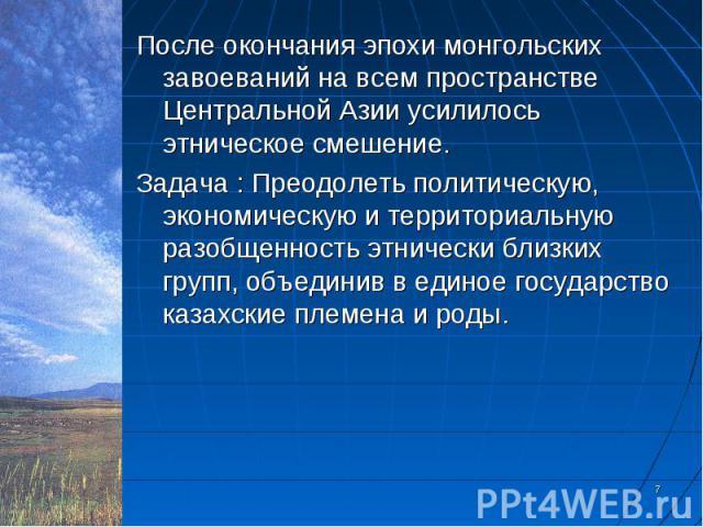 После окончания эпохи монгольских завоеваний на всем пространстве Центральной Азии усилилось этническое смешение. После окончания эпохи монгольских завоеваний на всем пространстве Центральной Азии усилилось этническое смешение. Задача : Преодолеть п…