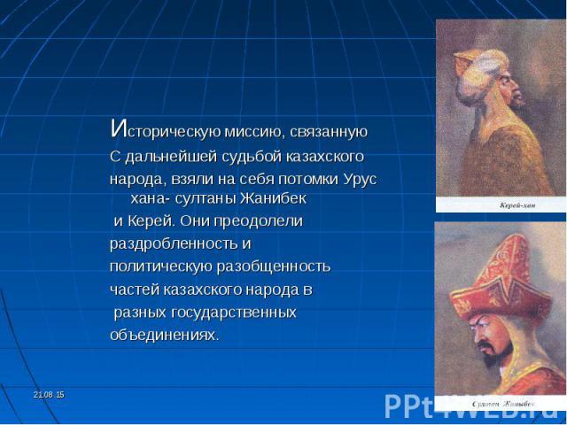 Историческую миссию, связанную Историческую миссию, связанную С дальнейшей судьбой казахского народа, взяли на себя потомки Урус хана- султаны Жанибек и Керей. Они преодолели раздробленность и политическую разобщенность частей казахского народа в ра…