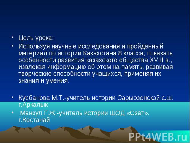 Цель урока: Используя научные исследования и пройденный материал по истории Казахстана 8 класса, показать особенности развития казахского общества XVIII в., извлекая информацию об этом на память, развивая творческие способности учащихся, применяя их…
