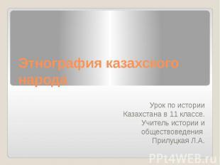 Этнография казахского народа Урок по истории Казахстана в 11 классе. Учитель ист