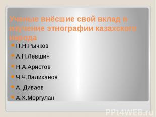 Ученые внёсшие свой вклад в изучение этнографии казахского народа П.Н.Рычков А.Н