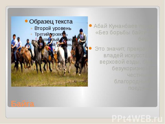 """Байга Абай Кунанбаев писал «Без борьбы байги не бери"""". Это значит, прекрасно владей искусством верховой езды, будь безукоризненно честным и благородным в поединке."""