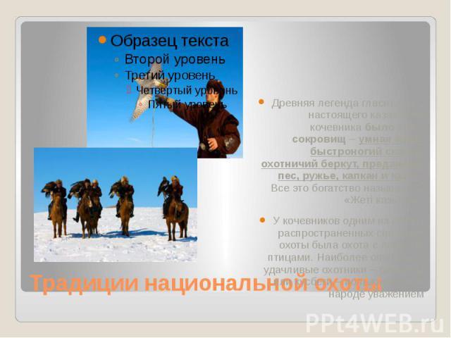 Традиции национальной охоты Древняя легенда гласит, что у настоящего казахского кочевника было семь сокровищ – умная жена, быстроногий скакун, охотничий беркут, преданный пес, ружье, капкан и казан. Все это богатство называлось «Жетi казына». У коче…