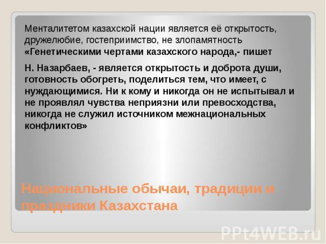 Национальные обычаи, традиции и праздники Казахстана Менталитетом казахской нации является её открытость, дружелюбие, гостеприимство, не злопамятность «Генетическими чертами казахского народа,- пишет Н. Назарбаев, - является открытость и доброта душ…