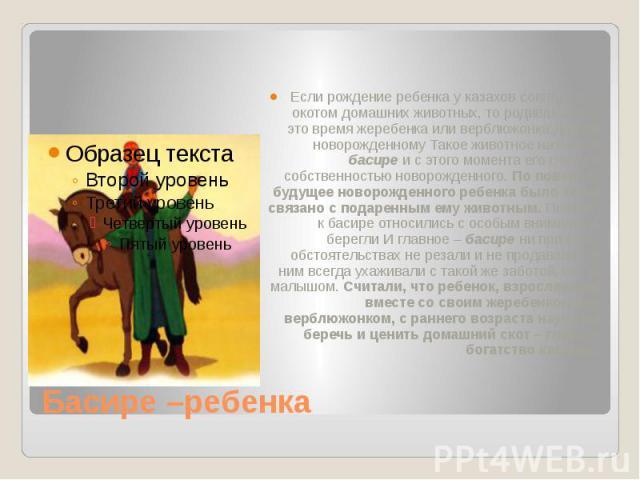 Басире –ребенка Если рождение ребенка у казахов совпадало с окотом домашних животных, то родившегося в это время жеребенка или верблюжонка дарили новорожденному Такое животное называли басире и с этого момента его считали собственностью новорожденно…