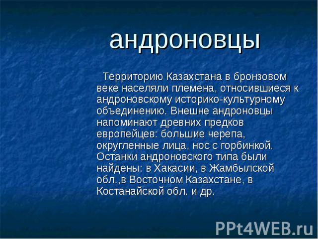 Территорию Казахстана в бронзовом веке населяли племена, относившиеся к андроновскому историко-культурному объединению. Внешне андроновцы напоминают древних предков европейцев: большие черепа, округленные лица, нос с горбинкой. Останки андроновского…