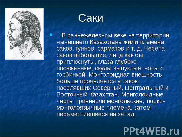 В раннежелезном веке на территории нынешнего Казахстана жили племена саков, гуннов, сарматов и т. д. Черепа саков небольшие, лица как бы приплюснуты, глаза глубоко посаженные, скулы выпуклые, носы с горбинкой. Монголоидная внешность больше проявляет…