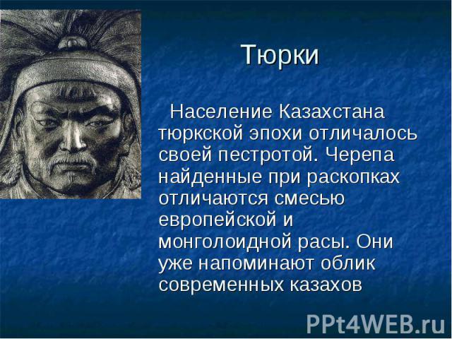 Население Казахстана тюркской эпохи отличалось своей пестротой. Черепа найденные при раскопках отличаются смесью европейской и монголоидной расы. Они уже напоминают облик современных казахов Население Казахстана тюркской эпохи отличалось своей пестр…