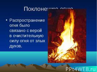 Поклонению огню Распространение огня было связано с верой в очистительную силу о